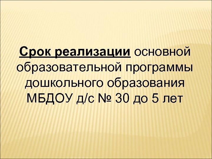 Срок реализации основной образовательной программы дошкольного образования МБДОУ д/с № 30 до 5 лет