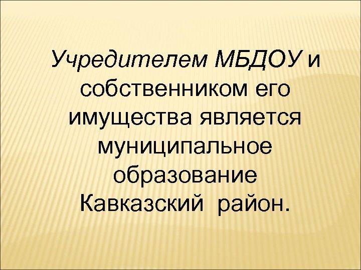 Учредителем МБДОУ и собственником его имущества является муниципальное образование Кавказский район.