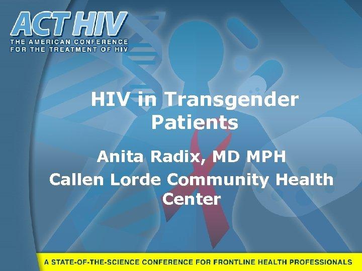 HIV in Transgender Patients Anita Radix, MD MPH Callen Lorde Community Health Center