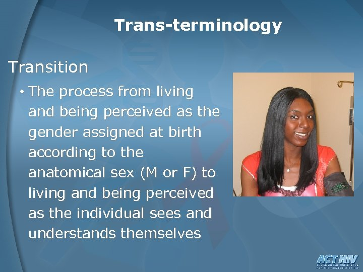Trans-terminology Transition • The process from living and being perceived as the gender assigned