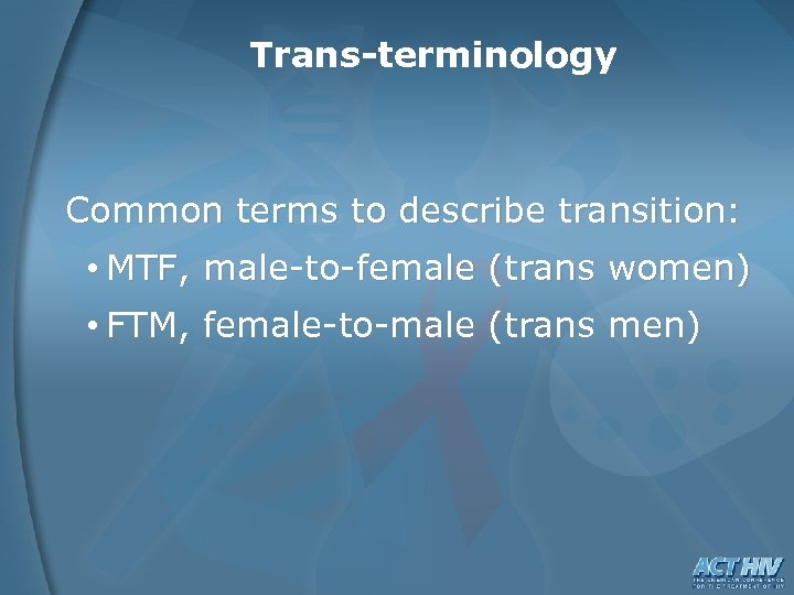 Trans-terminology Common terms to describe transition: • MTF, male-to-female (trans women) • FTM, female-to-male