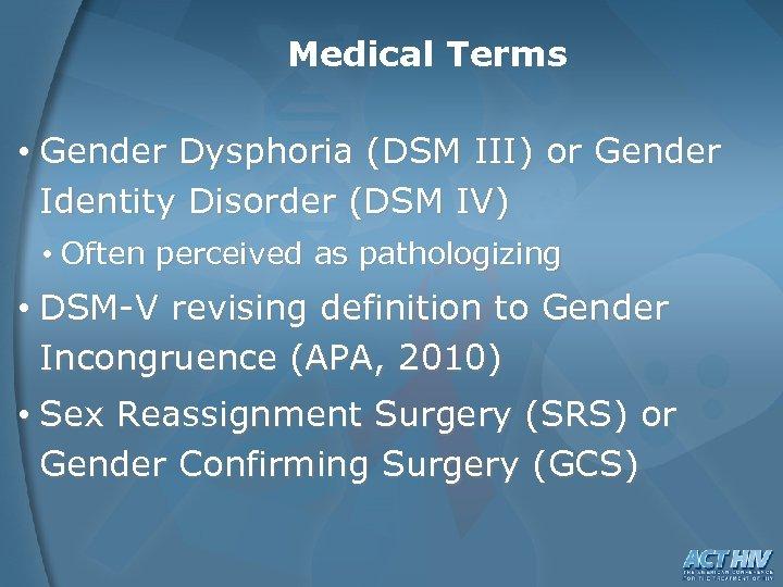 Medical Terms • Gender Dysphoria (DSM III) or Gender Identity Disorder (DSM IV) •