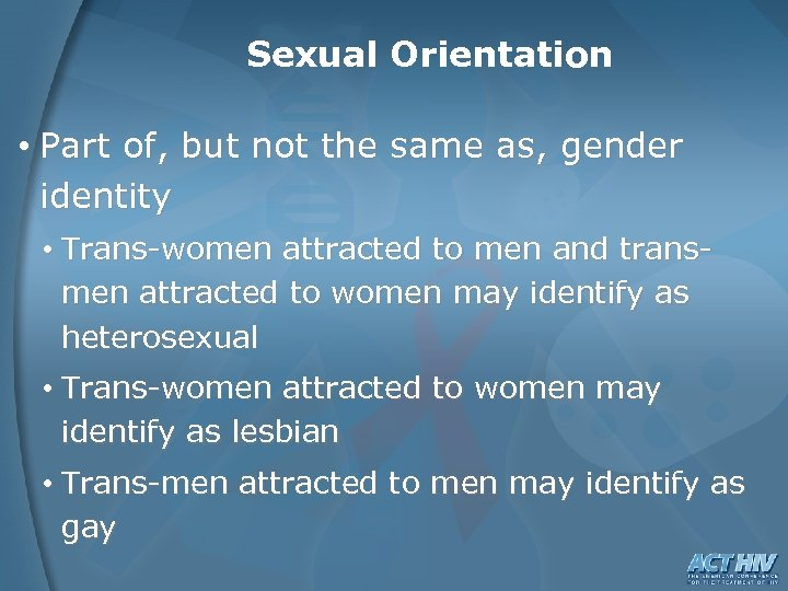 Sexual Orientation • Part of, but not the same as, gender identity • Trans-women