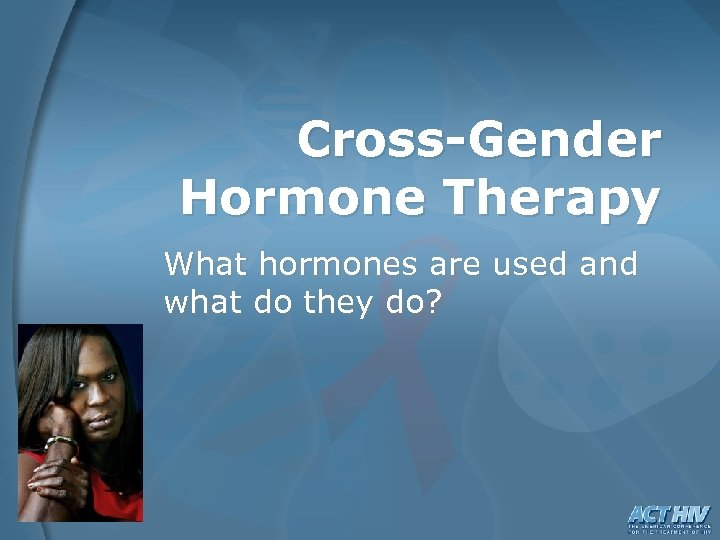 Cross-Gender Hormone Therapy What hormones are used and what do they do?