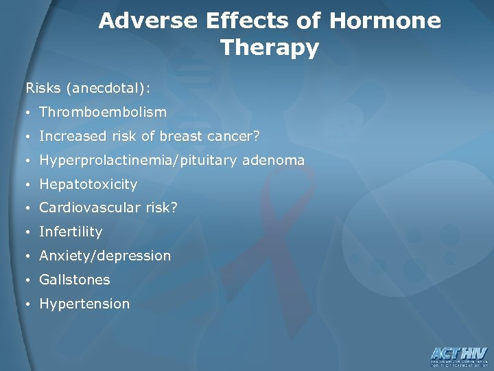 Adverse Effects of Hormone Therapy Risks (anecdotal): • Thromboembolism • Increased risk of breast