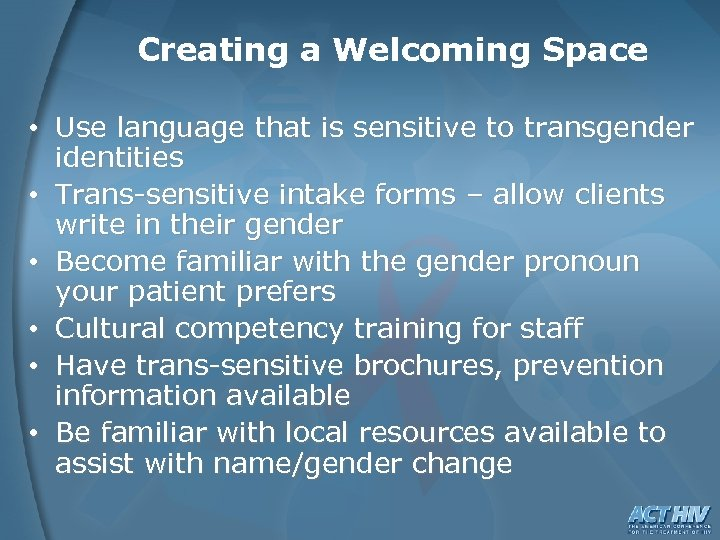 Creating a Welcoming Space • Use language that is sensitive to transgender identities •