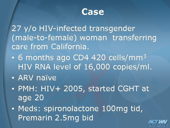 Case 27 y/o HIV-infected transgender (male-to-female) woman transferring care from California. • 6 months