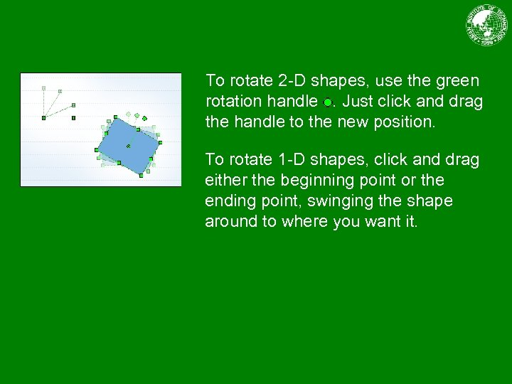 To rotate 2 -D shapes, use the green rotation handle. Just click and drag