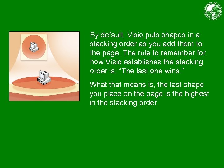 By default, Visio puts shapes in a stacking order as you add them to