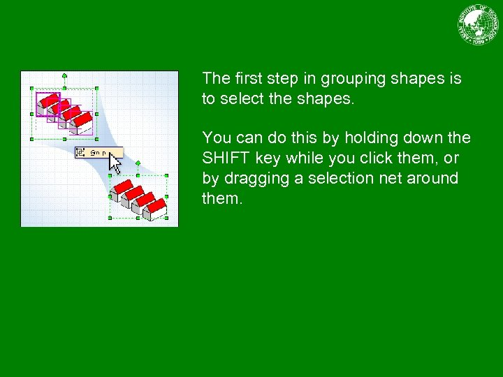 The first step in grouping shapes is to select the shapes. You can do