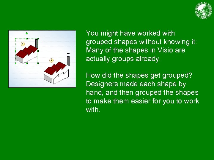 You might have worked with grouped shapes without knowing it: Many of the shapes