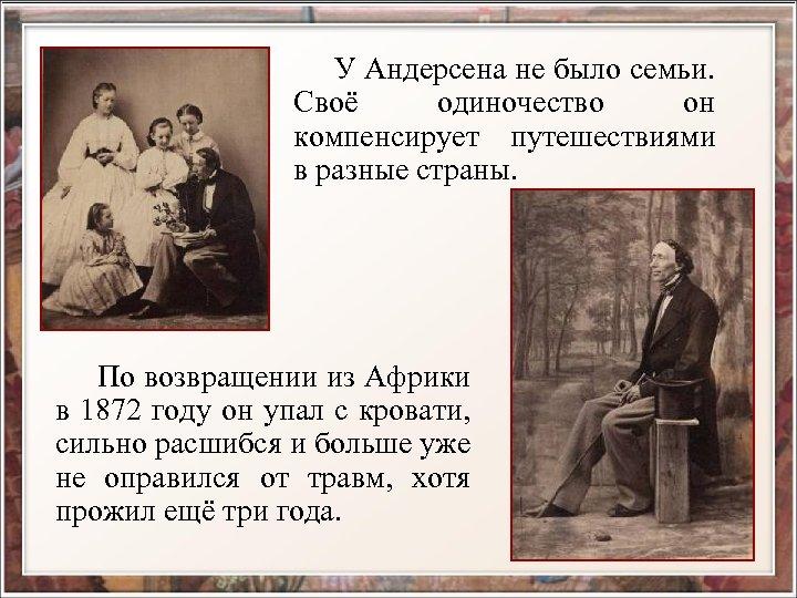 У Андерсена не было семьи. Своё одиночество он компенсирует путешествиями в разные страны.