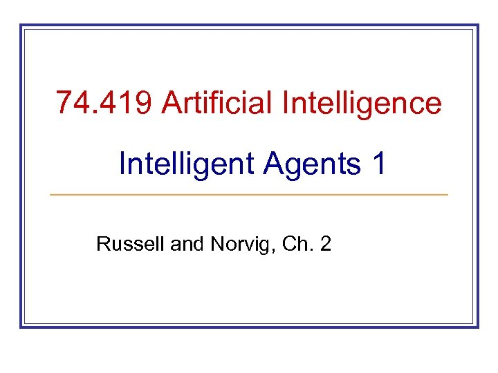 74. 419 Artificial Intelligence Intelligent Agents 1 Russell and Norvig, Ch. 2