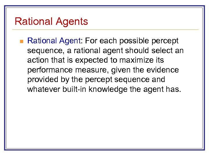 Rational Agents n Rational Agent: For each possible percept sequence, a rational agent should