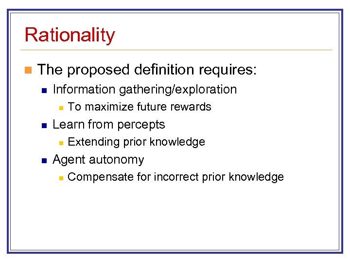 Rationality n The proposed definition requires: n Information gathering/exploration n n Learn from percepts
