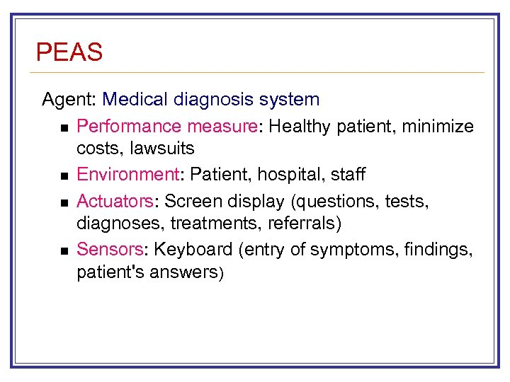 PEAS Agent: Medical diagnosis system n Performance measure: Healthy patient, minimize costs, lawsuits n