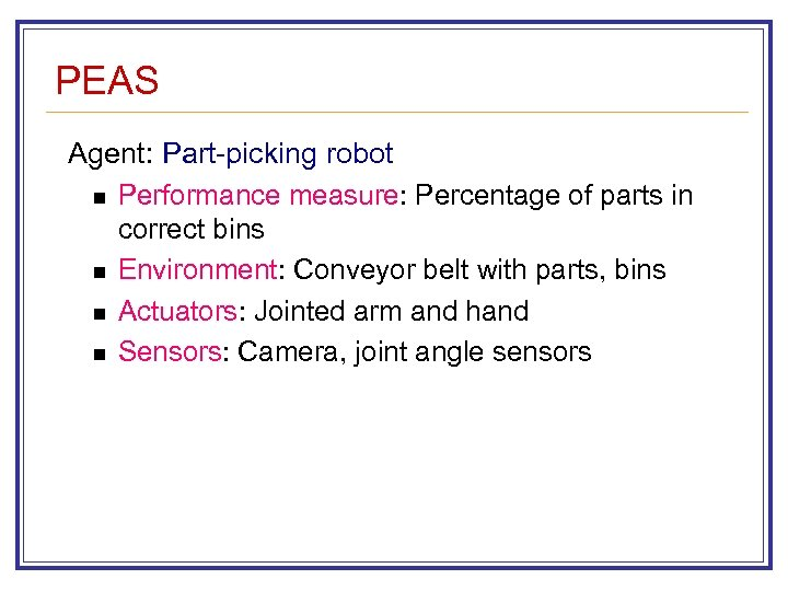 PEAS Agent: Part-picking robot n Performance measure: Percentage of parts in correct bins n