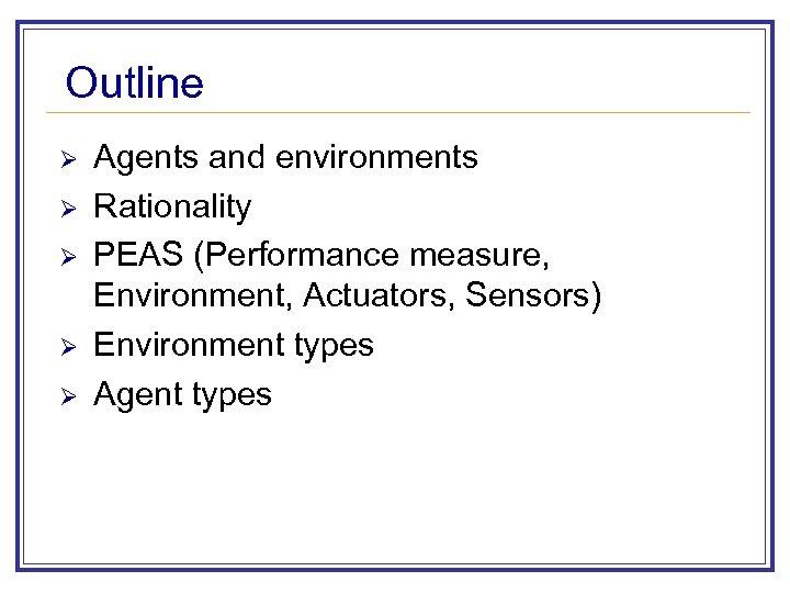 Outline Ø Ø Ø Agents and environments Rationality PEAS (Performance measure, Environment, Actuators, Sensors)