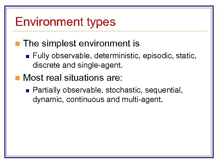 Environment types n The simplest environment is n n Fully observable, deterministic, episodic, static,