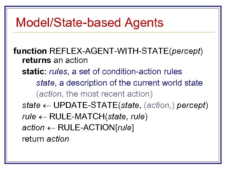Model/State-based Agents function REFLEX-AGENT-WITH-STATE(percept) returns an action static: rules, a set of condition-action rules