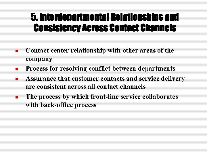 5. Interdepartmental Relationships and Consistency Across Contact Channels n n Contact center relationship with