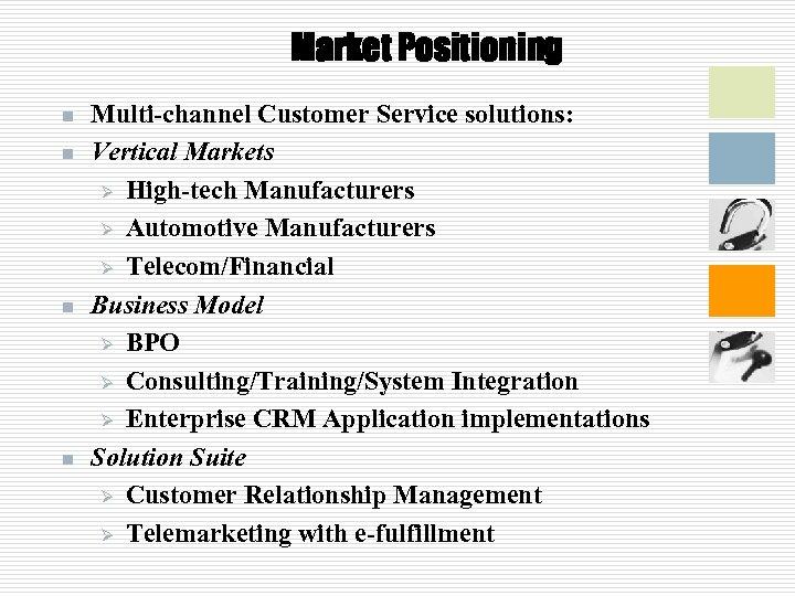 Market Positioning n n Multi-channel Customer Service solutions: Vertical Markets Ø High-tech Manufacturers Ø