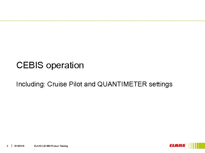 CEBIS operation Including: Cruise Pilot and QUANTIMETER settings 2 3/19/2018 CLAAS LEXION Product Training