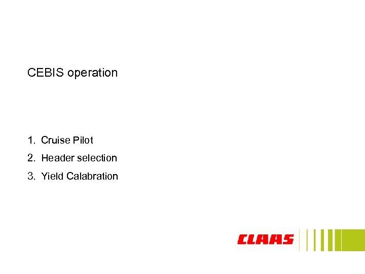 CEBIS operation 1. Cruise Pilot 2. Header selection 3. Yield Calabration