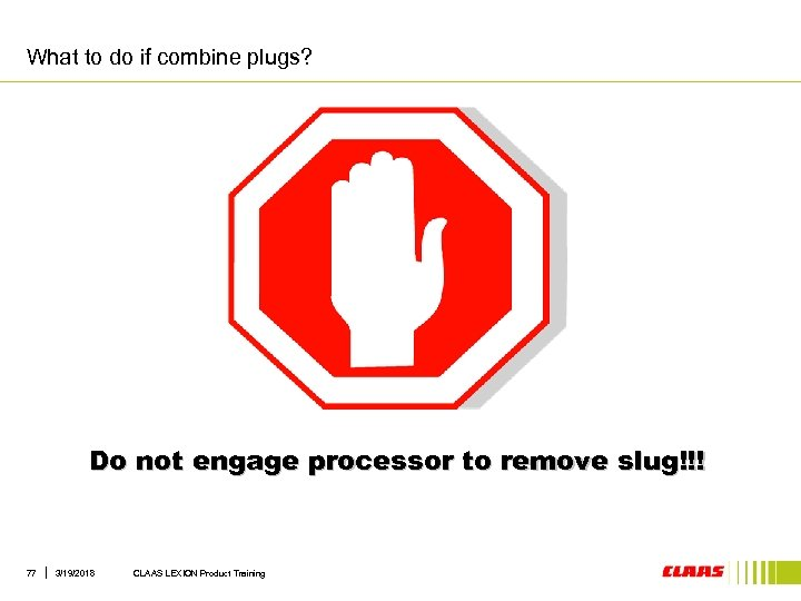 What to do if combine plugs? Do not engage processor to remove slug!!! 77