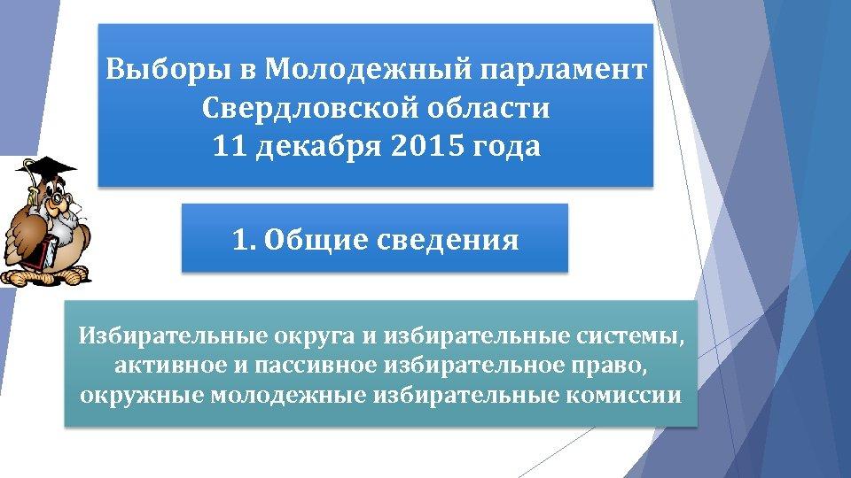 Выборы в Молодежный парламент Свердловской области 11 декабря 2015 года 1. Общие сведения Избирательные