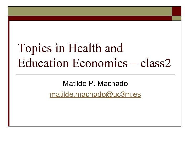 Topics in Health and Education Economics – class 2 Matilde P. Machado matilde. machado@uc