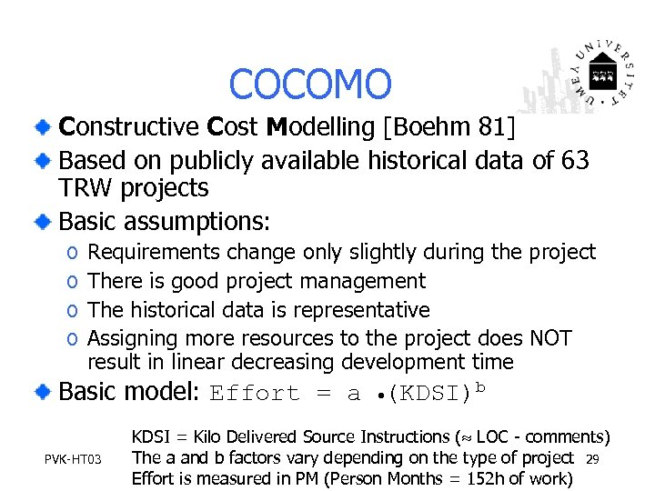 COCOMO Constructive Cost Modelling [Boehm 81] Based on publicly available historical data of 63