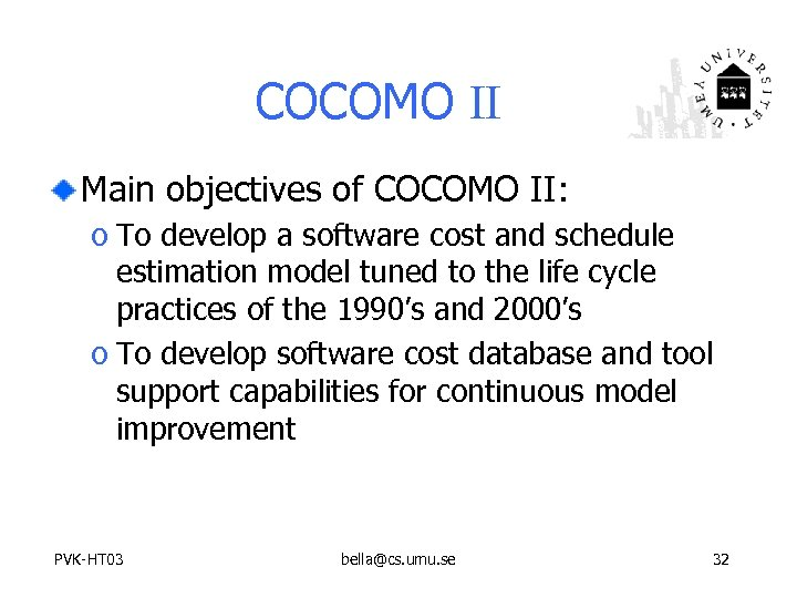 COCOMO II Main objectives of COCOMO II: o To develop a software cost and