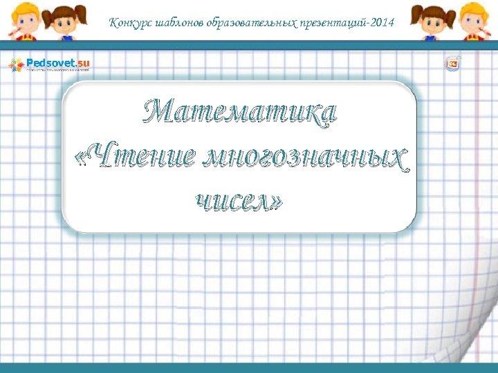 Конкурс шаблонов образовательных презентаций-2014 Математика «Чтение многозначных чисел»