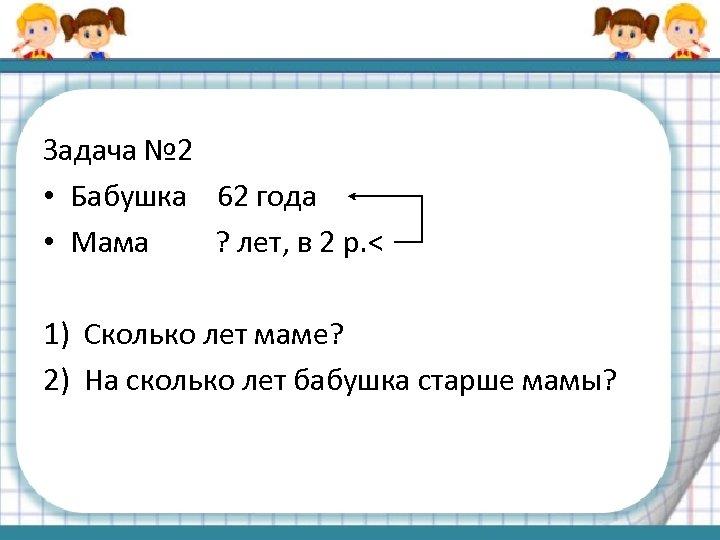 Задача № 2 • Бабушка 62 года • Мама ? лет, в 2 р.