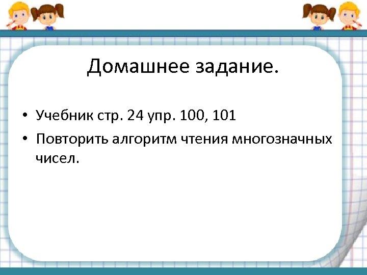 Домашнее задание. • Учебник стр. 24 упр. 100, 101 • Повторить алгоритм чтения многозначных