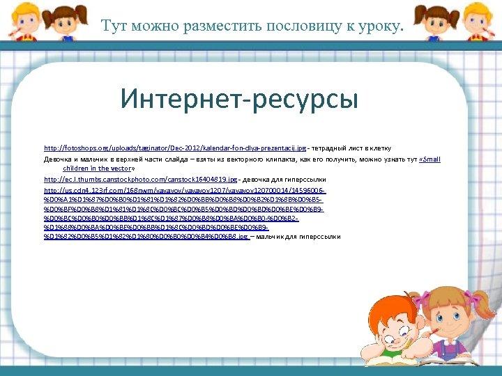 Тут можно разместить пословицу к уроку. Интернет-ресурсы http: //fotoshops. org/uploads/taginator/Dec-2012/kalendar-fon-dlya-prezentacij. jpg - тетрадный лист