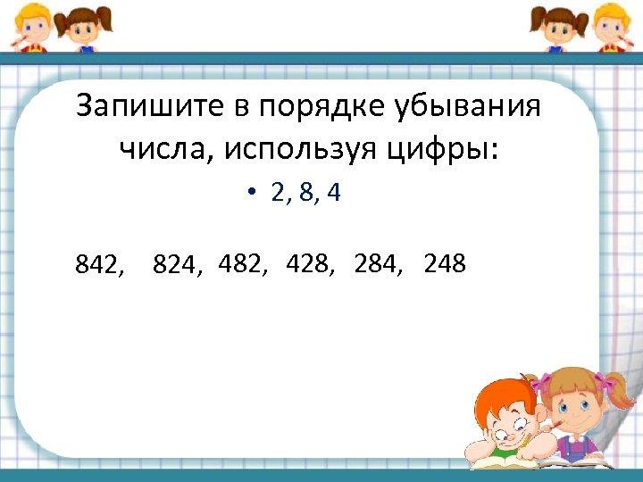 Запишите в порядке убывания числа, используя цифры: • 2, 8, 4 842, 824, 482,