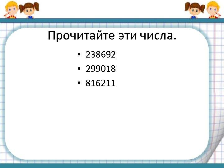Прочитайте эти числа. • 238692 • 299018 • 816211