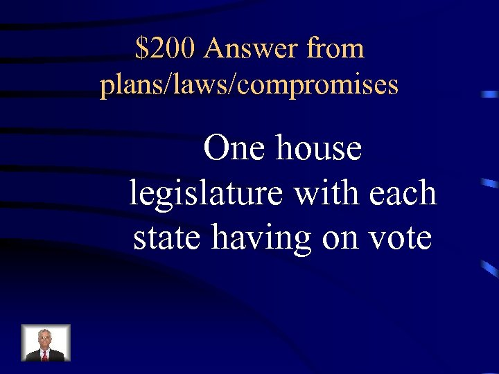 $200 Answer from plans/laws/compromises One house legislature with each state having on vote