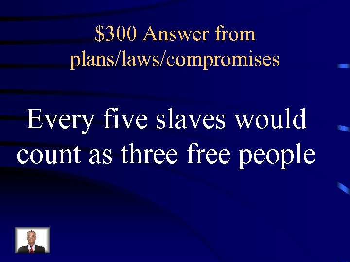$300 Answer from plans/laws/compromises Every five slaves would count as three free people