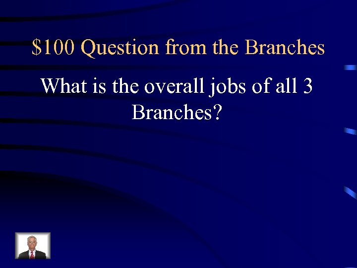 $100 Question from the Branches What is the overall jobs of all 3 Branches?
