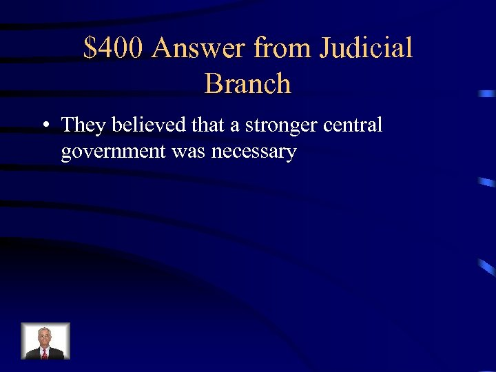 $400 Answer from Judicial Branch • They believed that a stronger central government was