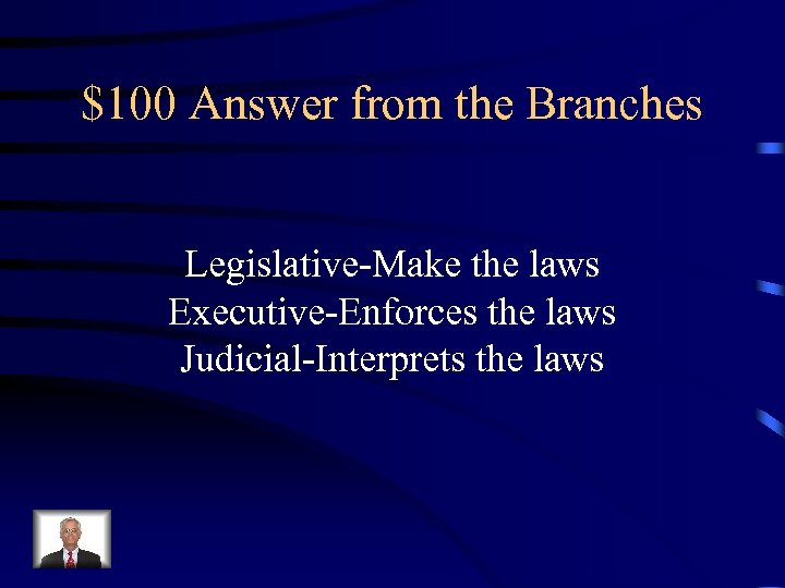 $100 Answer from the Branches Legislative-Make the laws Executive-Enforces the laws Judicial-Interprets the laws