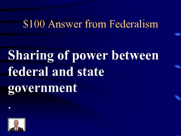 $100 Answer from Federalism Sharing of power between federal and state government.