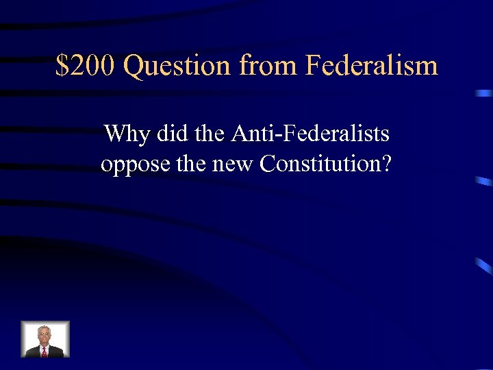 $200 Question from Federalism Why did the Anti-Federalists oppose the new Constitution?