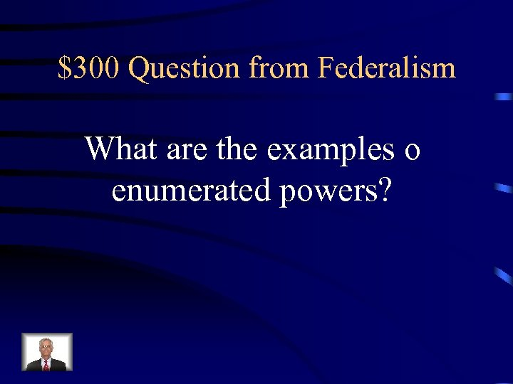 $300 Question from Federalism What are the examples o enumerated powers?