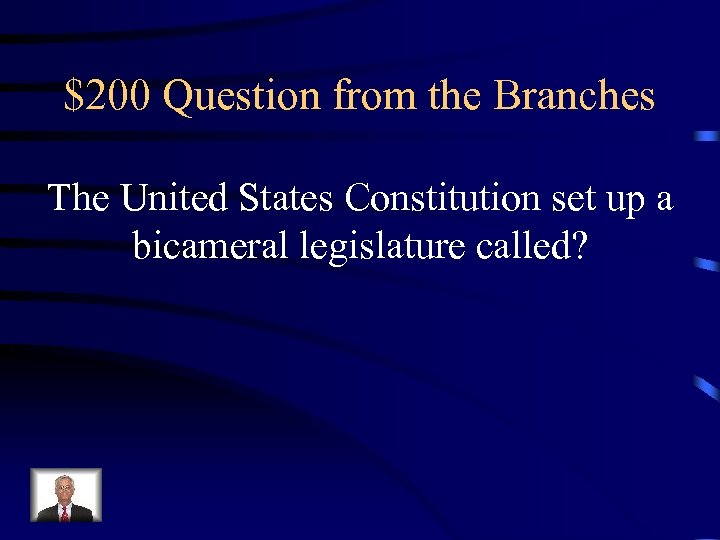 $200 Question from the Branches The United States Constitution set up a bicameral legislature