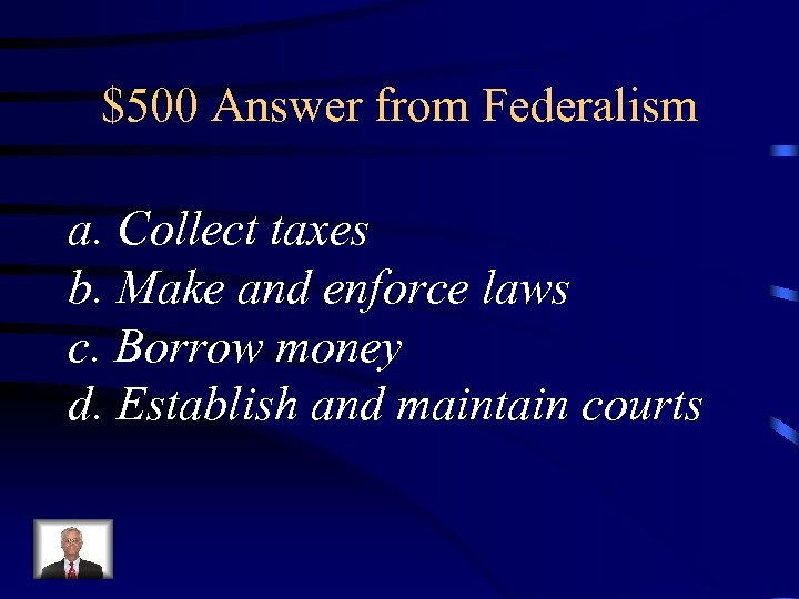 $500 Answer from Federalism a. Collect taxes b. Make and enforce laws c. Borrow