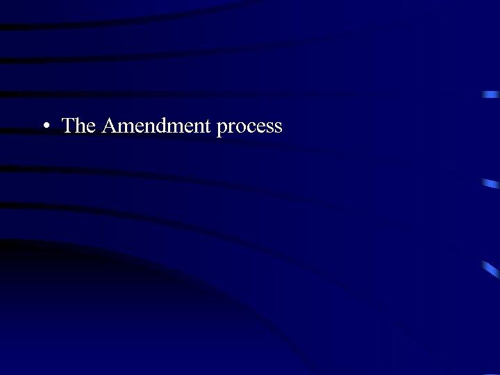 • The Amendment process